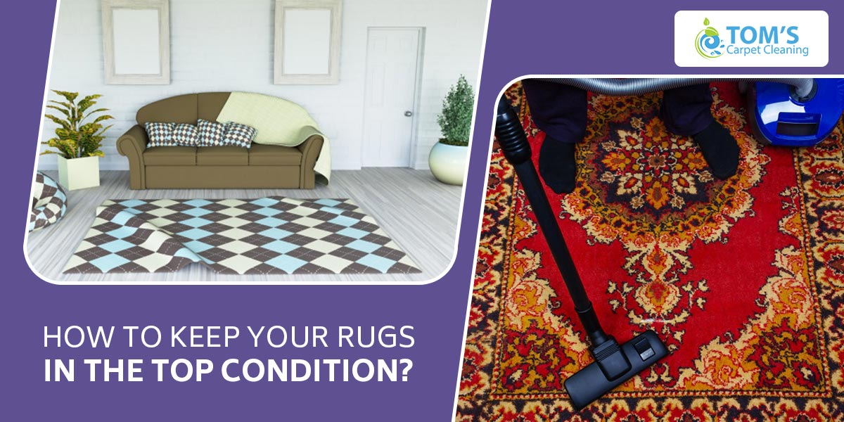 How to Keep Your Rugs in the Top Condition