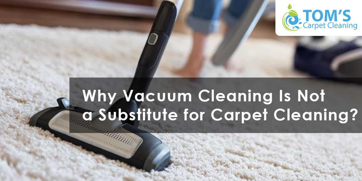 Why Vacuum Cleaning Is Not a Substitute for Carpet Cleaning?